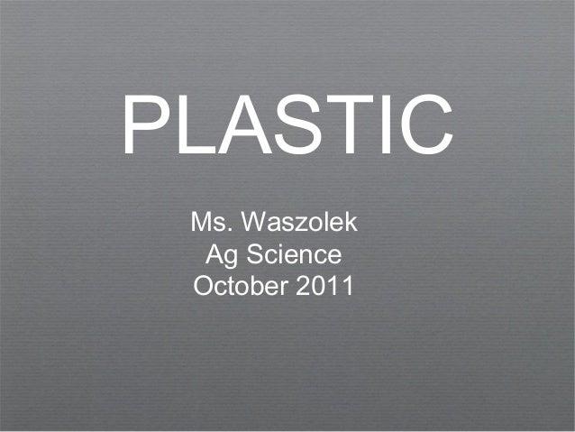 PLASTICMs. WaszolekAg ScienceOctober 2011