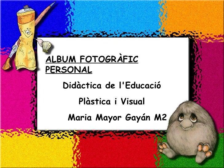 ALBUM FOTOGRÀFIC PERSONAL   Didàctica de l'Educació  Plàstica i Visual  Maria Mayor Gayán M2