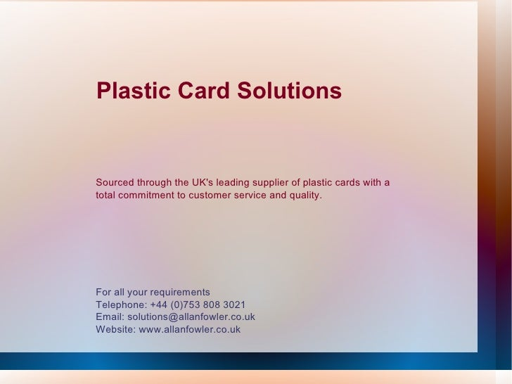 Plastic Card Solutions For all your requirements Telephone: +44 (0)753 808 3021 Email: solutions@allanfowler.co.uk Website...