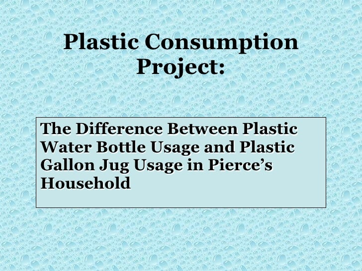 Plastic Consumption          Project:  The Difference Between Plastic Water Bottle Usage and Plastic Gallon Jug Usage in P...