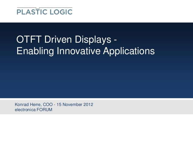 OTFT Driven Displays -Enabling Innovative ApplicationsKonrad Herre, COO - 15 November 2012electronica FORUM