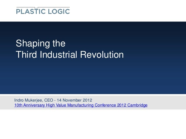 Shaping theThird Industrial RevolutionIndro Mukerjee, CEO - 14 November 201210th Anniversary High Value Manufacturing Conf...