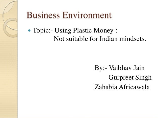Business Environment Topic:- Using Plastic Money :Not suitable for Indian mindsets.By:- Vaibhav JainGurpreet SinghZahabia...