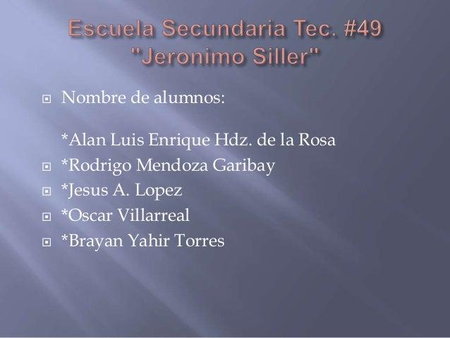  Nombre de alumnos:*Alan Luis Enrique Hdz. de la Rosa *Rodrigo Mendoza Garibay *Jesus A. Lopez *Oscar Villarreal *Bra...