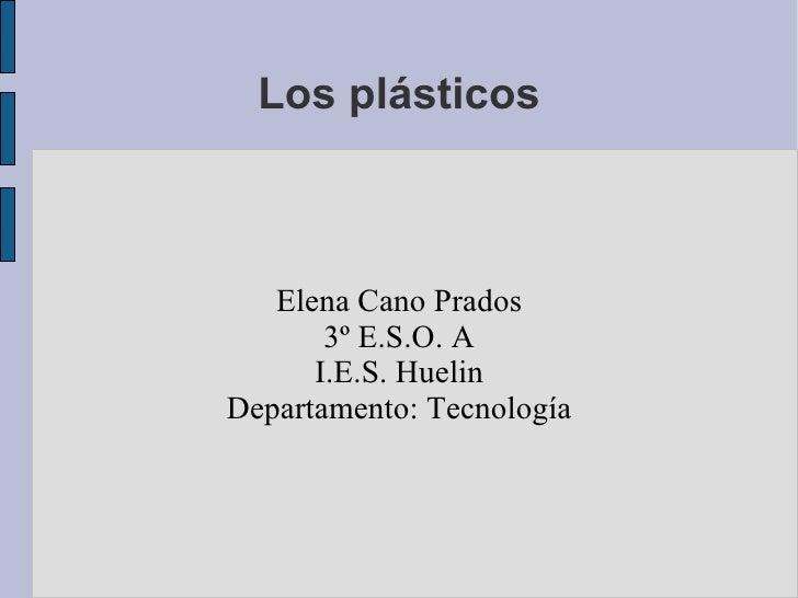 Los plásticos Elena Cano Prados 3º E.S.O. A I.E.S. Huelin Departamento: Tecnología