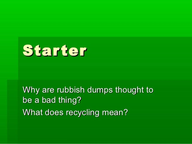 Star terWhy are rubbish dumps thought tobe a bad thing?What does recycling mean?