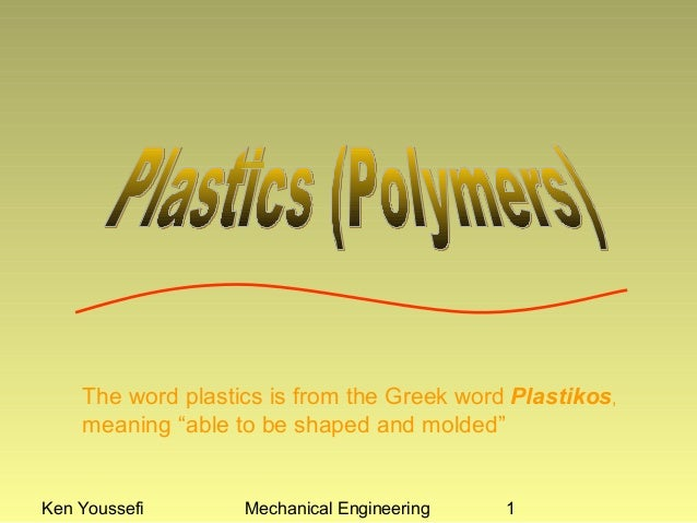 """The word plastics is from the Greek word Plastikos,    meaning """"able to be shaped and molded""""Ken Youssefi       Mechanical..."""