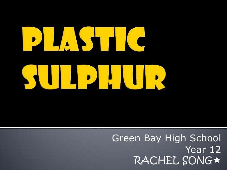 Plastic Sulphur<br />Green Bay High School<br />Year 12<br />RACHEL SONG<br />