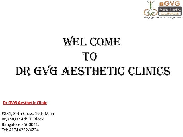 WEL COME TO Dr GVG Aesthetic CLINICS Dr GVG Aesthetic Clinic #884, 39th Cross, 19th Main Jayanagar 4th 'T' Block Bangalore...
