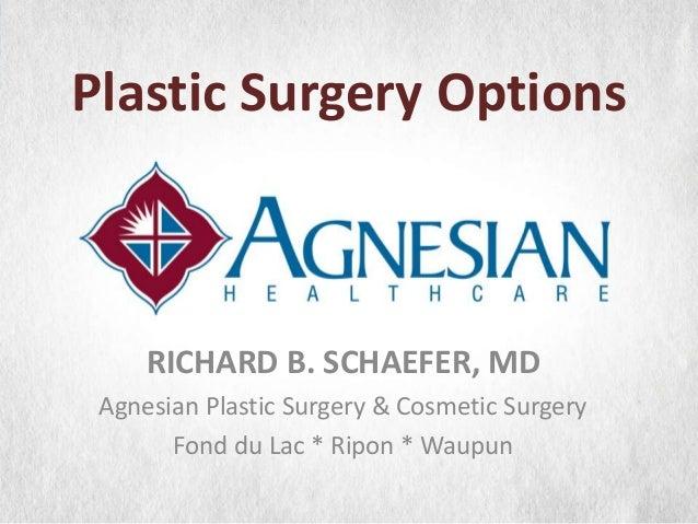 Plastic Surgery Options  RICHARD B. SCHAEFER, MD Agnesian Plastic Surgery & Cosmetic Surgery Fond du Lac * Ripon * Waupun