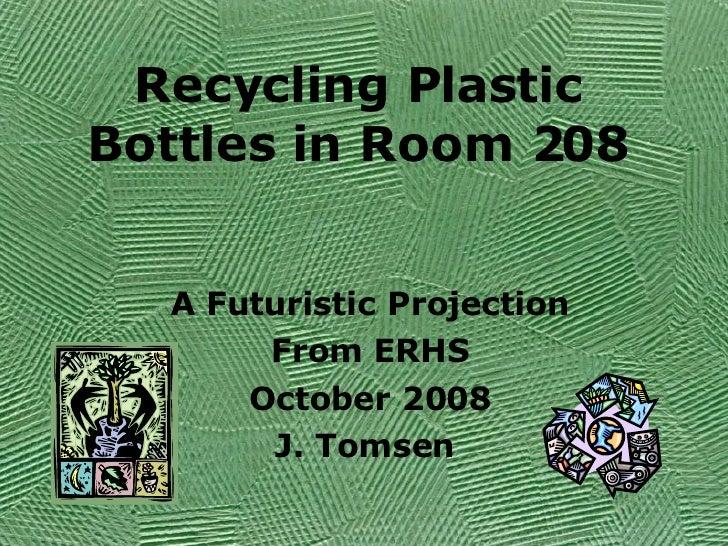 Recycling Plastic Bottles in Room 208 A Futuristic Projection From ERHS October 2008 J. Tomsen