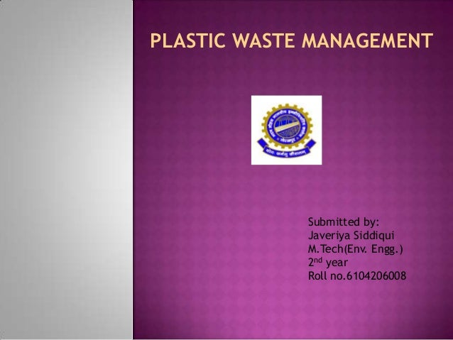 PLASTIC WASTE MANAGEMENT             Submitted by:             Javeriya Siddiqui             M.Tech(Env. Engg.)           ...