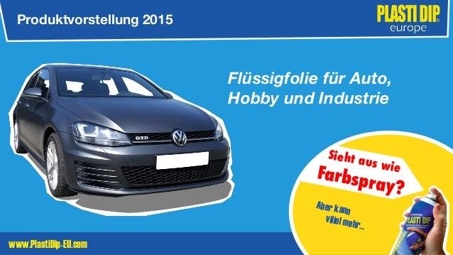 www.PlastiDip-EU.com Flüssigfolie für Auto, Hobby und Industrie Produktvorstellung 2015 Sieht aus wie Farbspray? Aber kann...