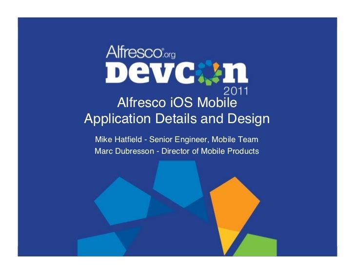 "Alfresco iOS Mobile Application Details and Design"" Mike Hatfield - Senior Engineer, Mobile Team"" Marc Dubresson - Directo..."