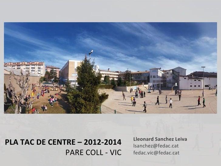 Lleonard Sanchez LeivaPLA TAC DE CENTRE – 2012-2014    lsanchez@fedac.cat               PARE COLL - VIC   fedac.vic@fedac....