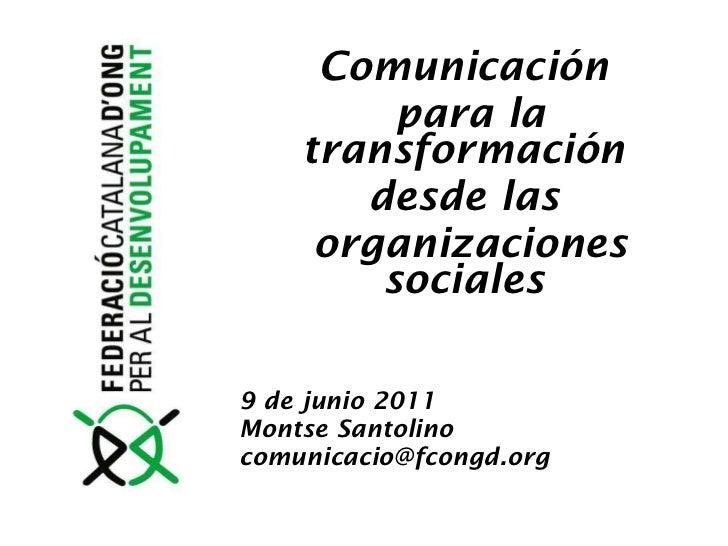 Comunicación  para la transformación  desde las  organizaciones sociales  9 de junio 2011 Montse Santolino [email_address]