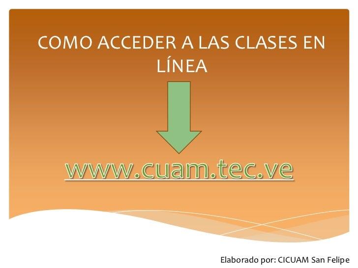COMO ACCEDER A LAS CLASES EN          LÍNEA                 Elaborado por: CICUAM San Felipe