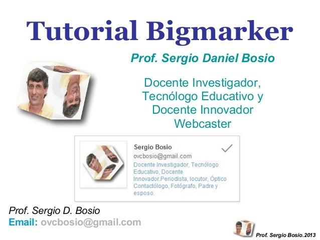 Tutorial Bigmarker Prof. Sergio Daniel Bosio Docente Investigador, Tecnólogo Educativo y Docente Innovador Webcaster  Prof...
