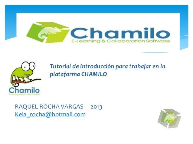 PLATAFORMA CHAMILOTutorial de introducción para trabajar en laplataforma CHAMILORAQUEL ROCHA VARGAS 2013Kela_rocha@hotmail...