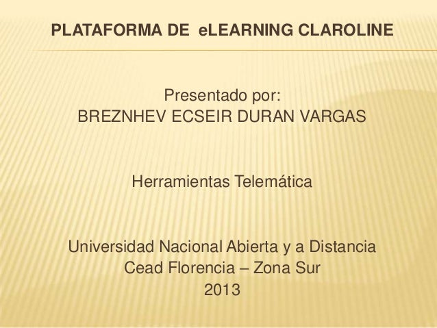 PLATAFORMA DE eLEARNING CLAROLINE          Presentado por:  BREZNHEV ECSEIR DURAN VARGAS         Herramientas Telemática U...