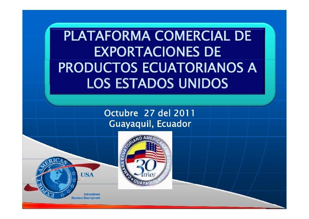 PLATAFORMA COMERCIAL DE     EXPORTACIONES DEPRODUCTOS ECUATORIANOS A    LOS ESTADOS UNIDOS     Octubre 27 d l 2011        ...