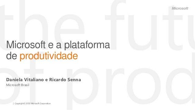 Microsoft e a plataformade produtividadeDaniela Vitaliano e Ricardo SennaMicrosoft Brasil    | Copyright© 2010 Microsoft C...
