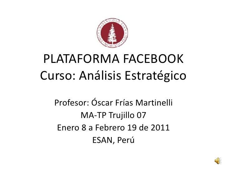 PLATAFORMA FACEBOOKCurso: Análisis Estratégico<br />Profesor: Óscar Frías Martinelli<br />MA-TP Trujillo 07<br />Enero 8 a...