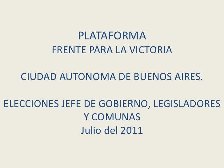 PLATAFORMA         FRENTE PARA LA VICTORIA   CIUDAD AUTONOMA DE BUENOS AIRES.ELECCIONES JEFE DE GOBIERNO, LEGISLADORES    ...