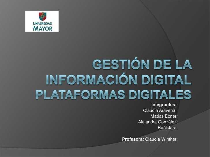 Gestión de la Información DigitalPlataformas Digitales<br />Integrantes: <br />Claudia Aravena.<br />Matías Ebner<br />Ale...
