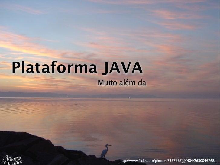 Plataforma JAVA         Muito além da              http://www.flickr.com/photos/7387467@N04/2630044768/