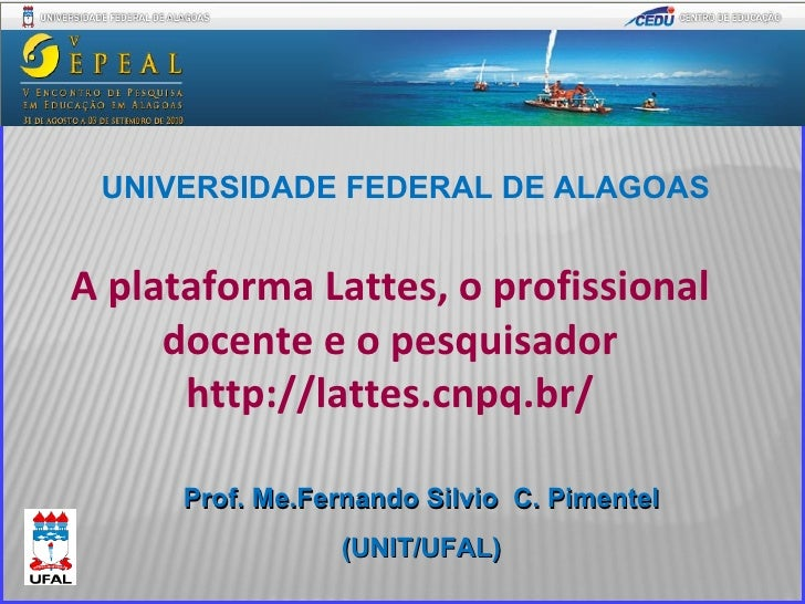 Prof. Me.Fernando Silvio  C. Pimentel (UNIT/UFAL) UNIVERSIDADE FEDERAL DE ALAGOAS A plataforma Lattes, o profissional doce...