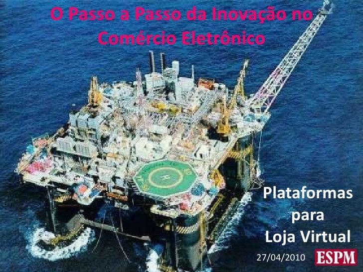 O Passo a Passo da Inovação no Comércio Eletrônico<br />Plataformas<br />para<br />Loja Virtual<br />27/04/2010<br />