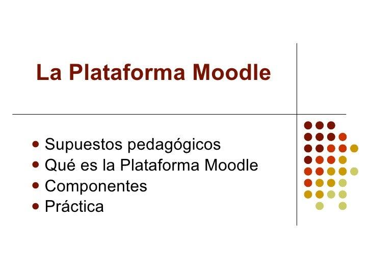 La Plataforma Moodle <ul><li>Supuestos pedagógicos </li></ul><ul><li>Qué es la Plataforma Moodle </li></ul><ul><li>Compone...