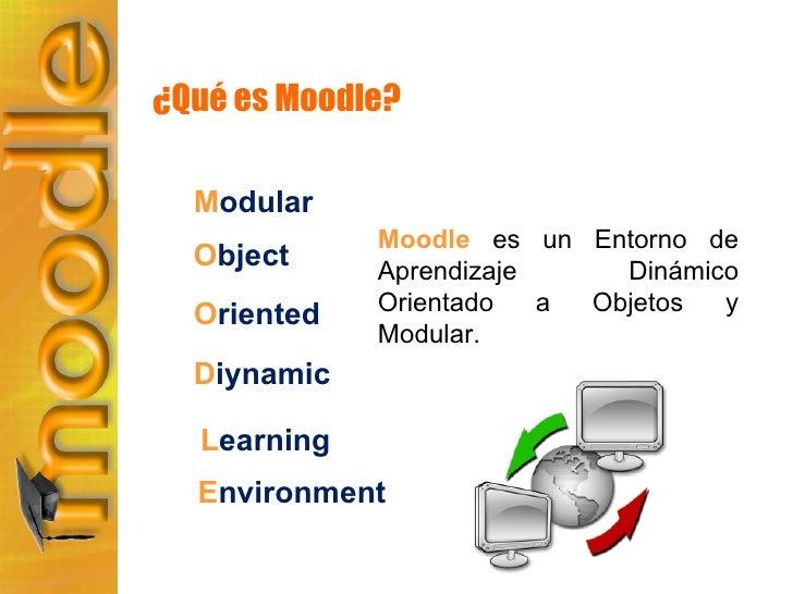 ¿Qué es Moodle? Moodle  es un Entorno de Aprendizaje Dinámico Orientado a Objetos y Modular. M odular O bject O riented D ...