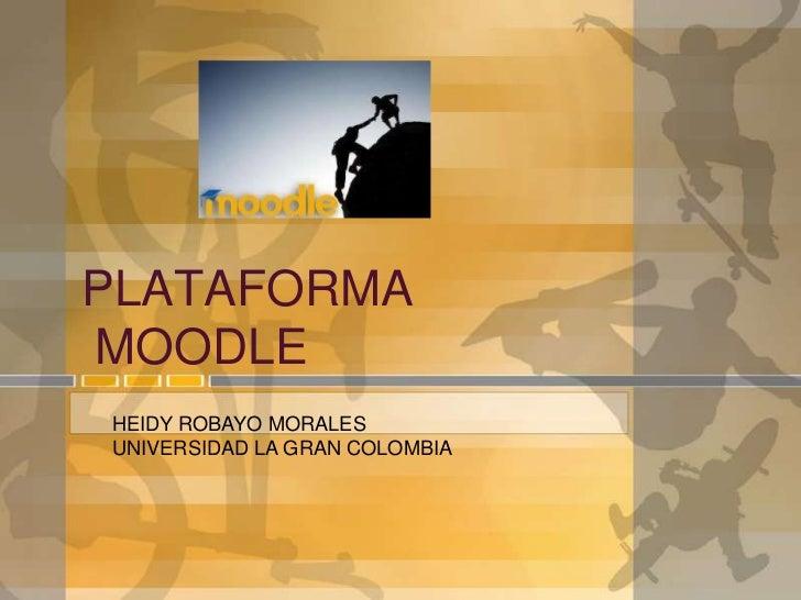 PLATAFORMAMOODLEHEIDY ROBAYO MORALESUNIVERSIDAD LA GRAN COLOMBIA