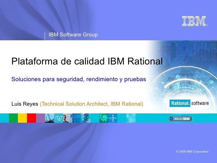 Plataforma de calidad IBM Rational Soluciones para seguridad, rendimiento y pruebas Luis Reyes  (Technical Solution Archit...