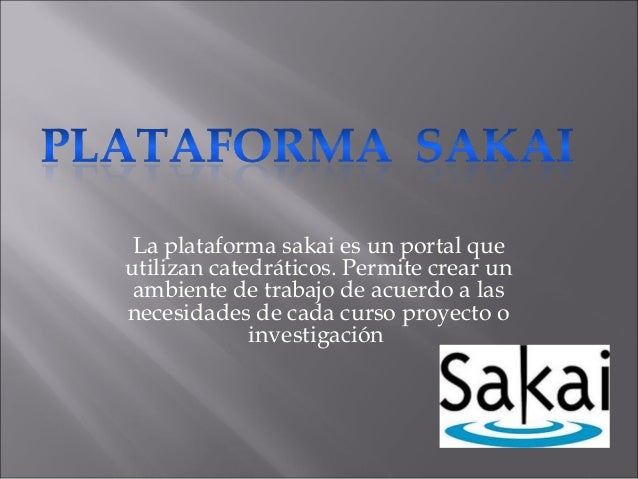 La plataforma sakai es un portal que utilizan catedráticos. Permite crear un ambiente de trabajo de acuerdo a las necesida...