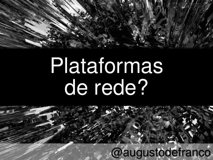 Plataformas de rede?     @augustodefranco