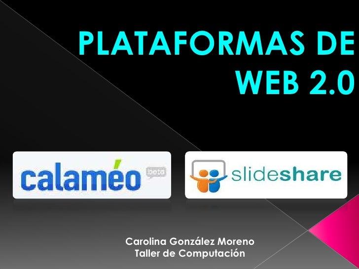 PLATAFORMAS DE        WEB 2.0  Carolina González Moreno   Taller de Computación