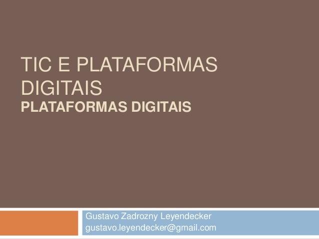TIC E PLATAFORMAS DIGITAIS Gustavo Zadrozny Leyendecker gustavo.leyendecker@gmail.com PLATAFORMAS DIGITAIS