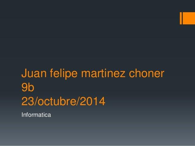 Juan felipe martinez choner  9b  23/octubre/2014  Informatica
