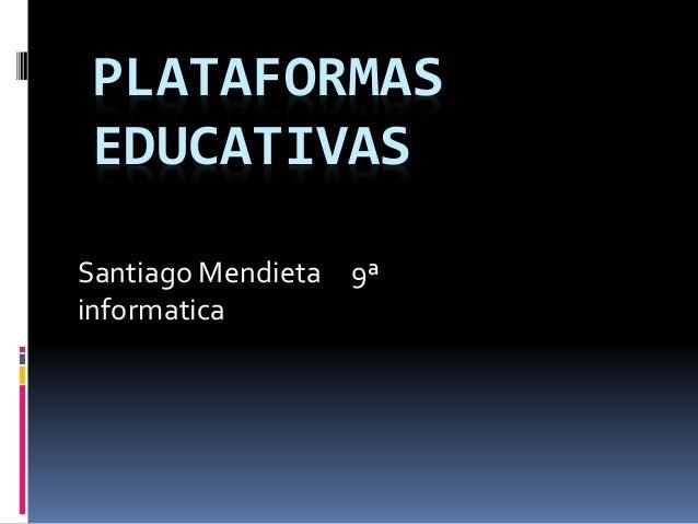 PLATAFORMAS EDUCATIVAS Santiago Mendieta 9ª informatica