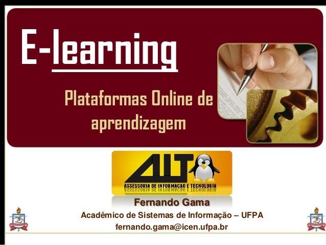 E-learning  Plataformas Online de      aprendizagem                Fernando Gama    Acadêmico de Sistemas de Informação – ...