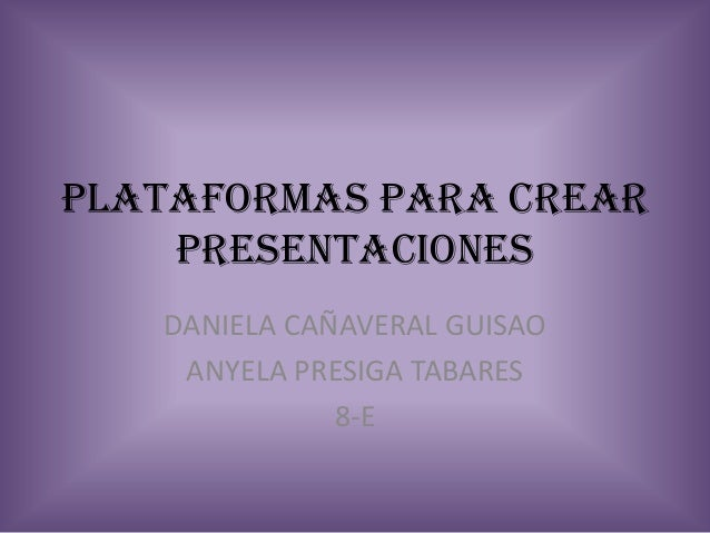 PLATAFORMAS PARA CREAR    PRESENTACIONES   DANIELA CAÑAVERAL GUISAO    ANYELA PRESIGA TABARES              8-E