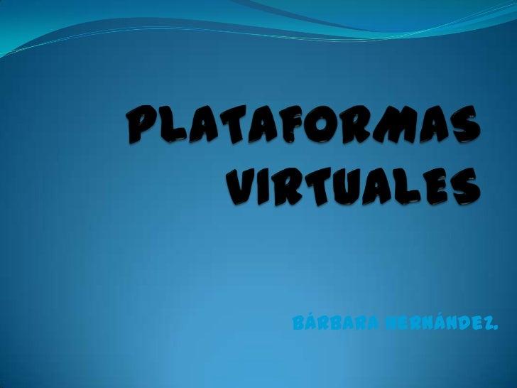 PLATAFORMAS VIRTUALES<br />Bárbara Hernández. <br />