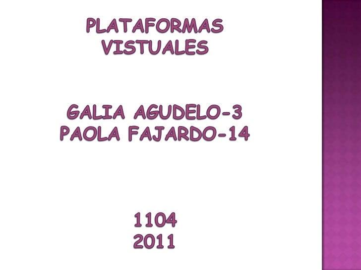 PLATAFORMAS VISTUALES<br />GALIA AGUDELO-3<br />PAOLA FAJARDO-14<br />1104<br />2011<br />