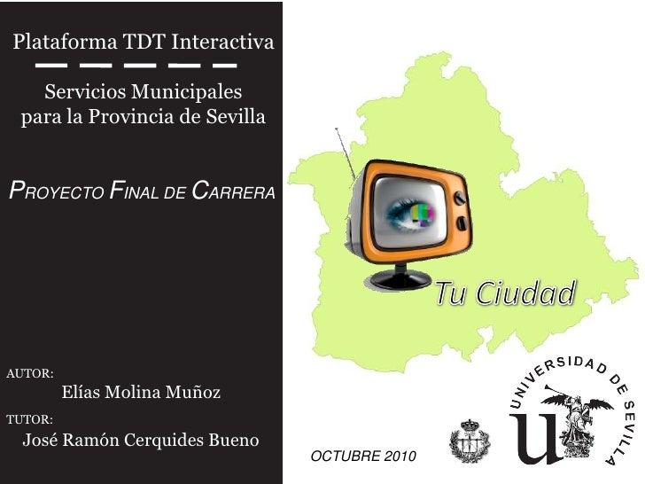 Plataforma TDT Interactiva   Servicios Municipales para la Provincia de SevillaPROYECTO FINAL DE CARRERAAUTOR:         Elí...