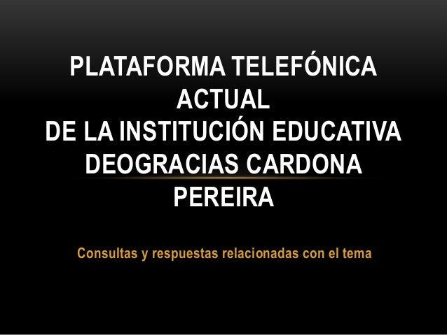 Consultas y respuestas relacionadas con el tema PLATAFORMA TELEFÓNICA ACTUAL DE LA INSTITUCIÓN EDUCATIVA DEOGRACIAS CARDON...