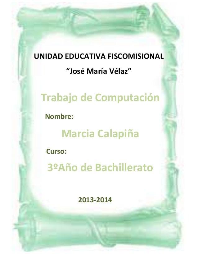 """UNIDAD EDUCATIVA FISCOMISIONAL """"José María Vélaz""""  Trabajo de Computación Nombre:  Marcia Calapiña Curso:  3ºAño de Bachil..."""