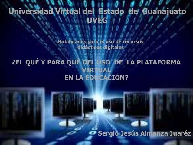 ¿EL QUÉ Y PARA QUÉ DEL USO DE LA PLATAFORMA VIRTUAL EN LA EDUCACIÓN? Sergio Jesús Almanza Juaréz Universidad Virtual del E...